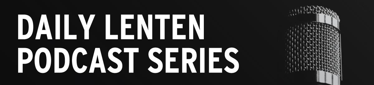 2020 Lenten Podcast Series